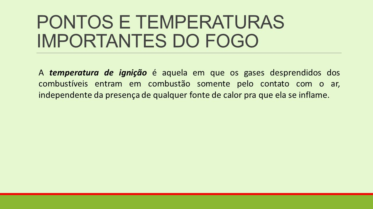 PONTOS E TEMPERATURAS IMPORTANTES DO FOGO A temperatura de ignição é aquela em que os gases desprendidos dos combustíveis entram em combustão somente