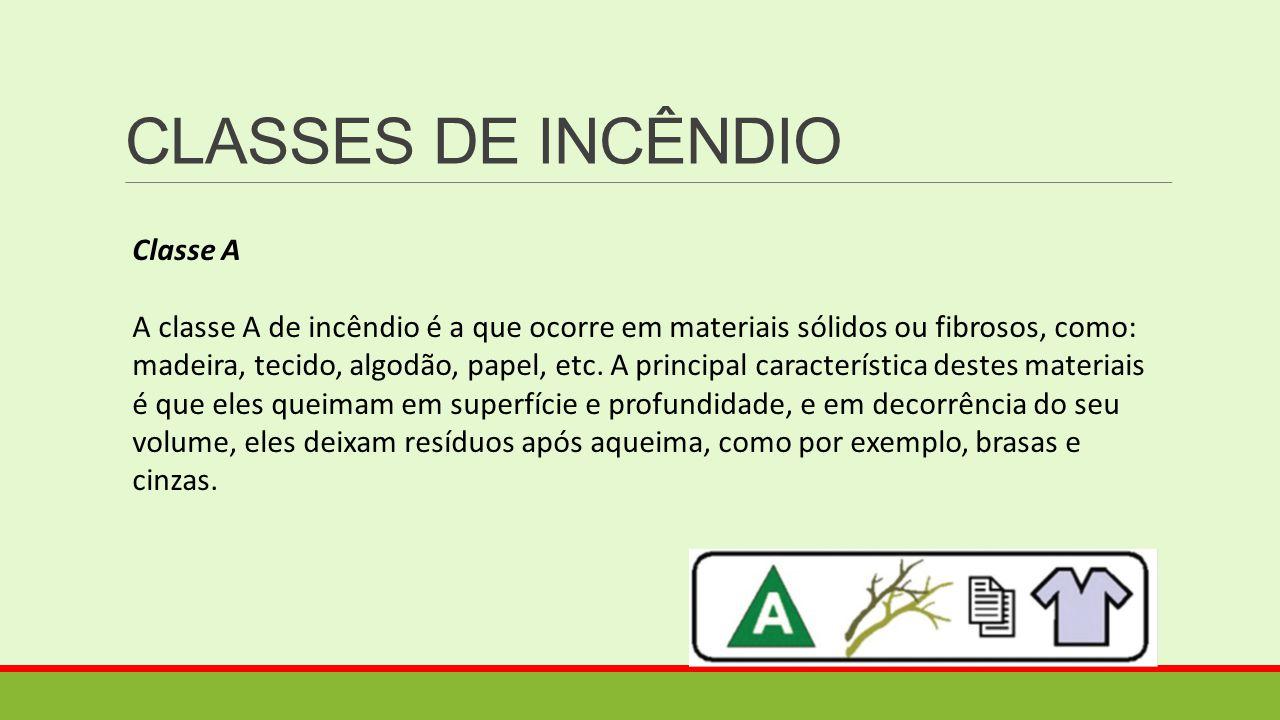 CLASSES DE INCÊNDIO Classe A A classe A de incêndio é a que ocorre em materiais sólidos ou fibrosos, como: madeira, tecido, algodão, papel, etc. A pri