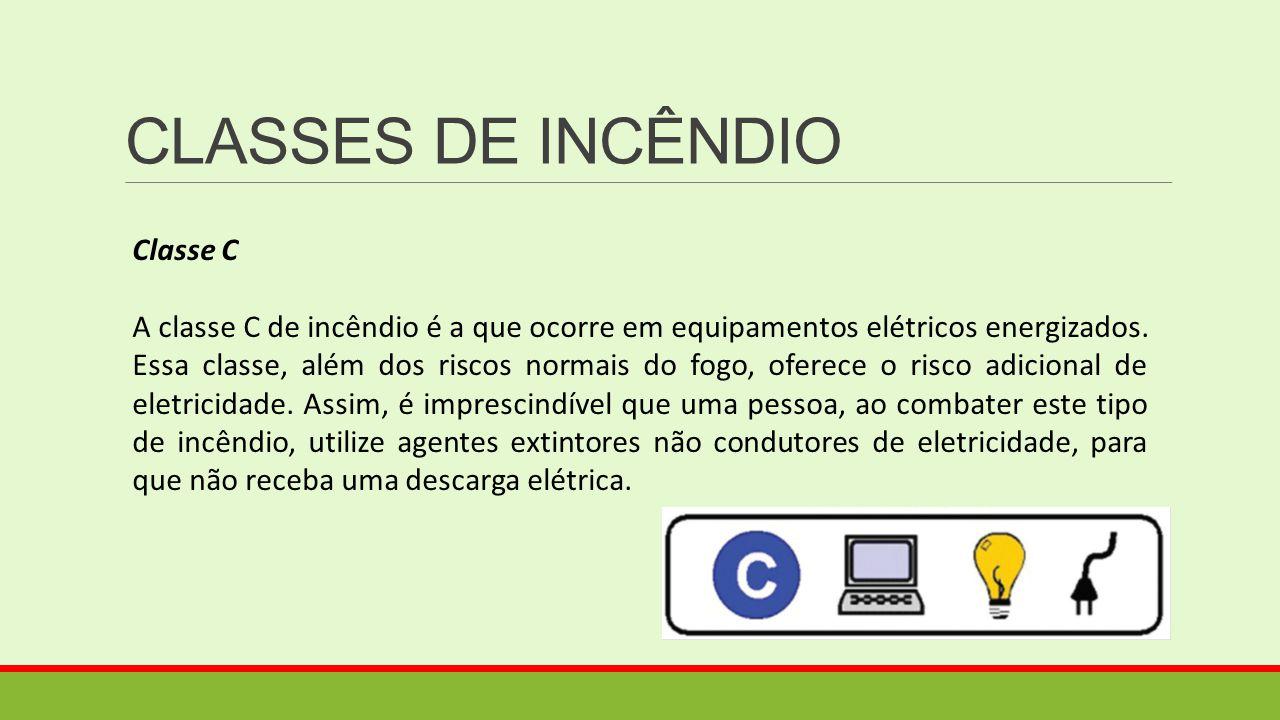CLASSES DE INCÊNDIO Classe C A classe C de incêndio é a que ocorre em equipamentos elétricos energizados. Essa classe, além dos riscos normais do fogo