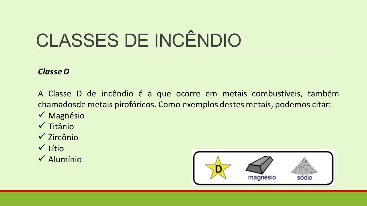 CLASSES DE INCÊNDIO Classe D A Classe D de incêndio é a que ocorre em metais combustíveis, também chamadosde metais pirofóricos. Como exemplos destes