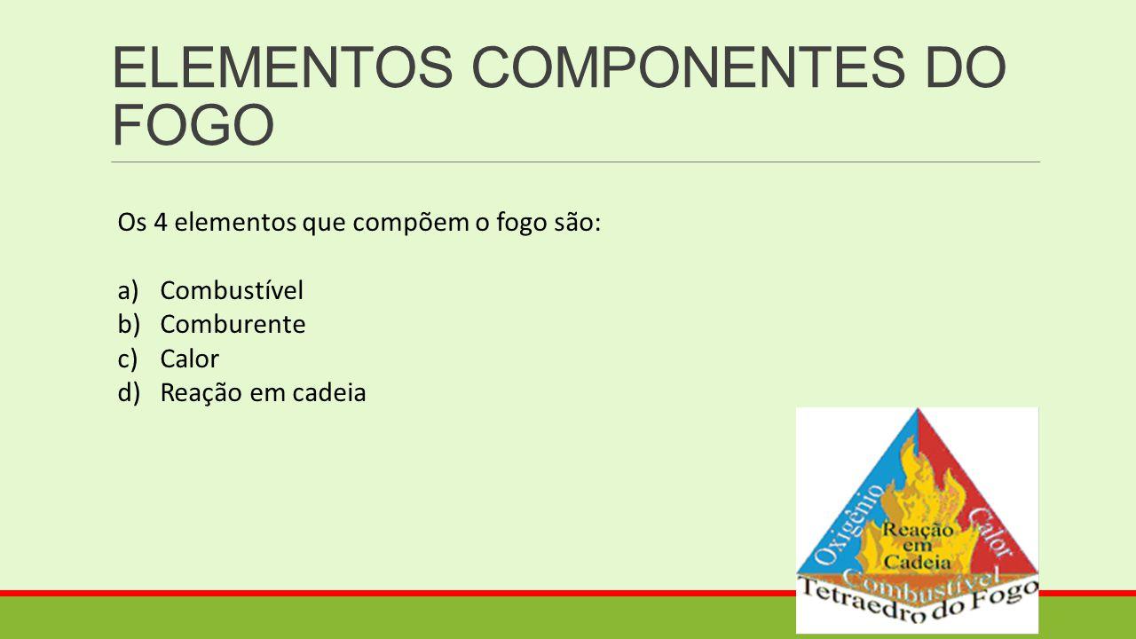 ELEMENTOS COMPONENTES DO FOGO Os 4 elementos que compõem o fogo são: a)Combustível b)Comburente c)Calor d)Reação em cadeia