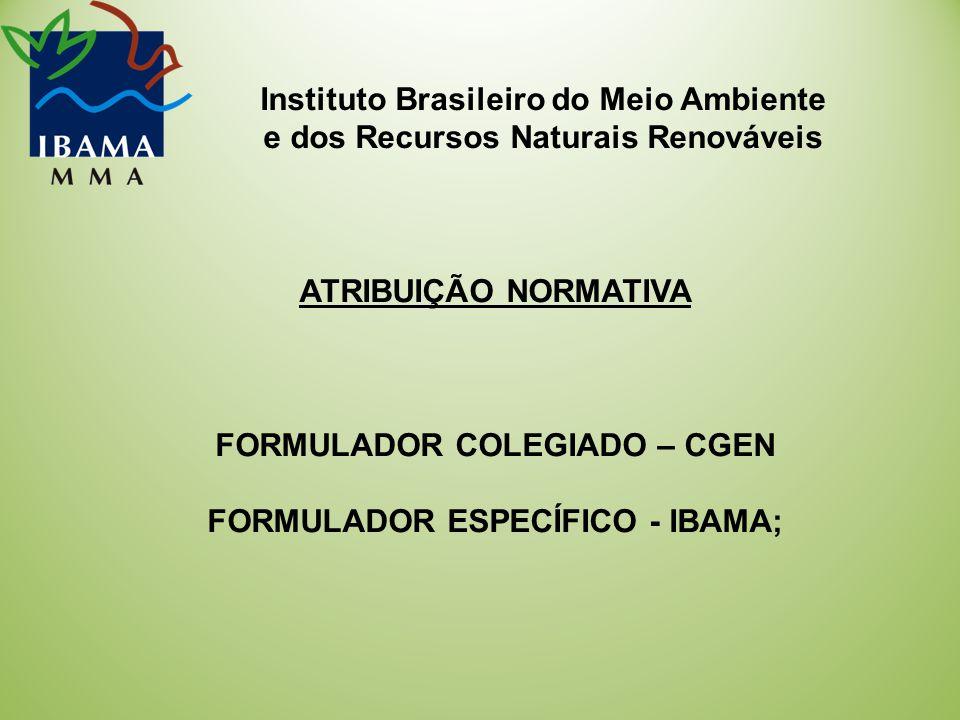 Instituto Brasileiro do Meio Ambiente e dos Recursos Naturais Renováveis ATRIBUIÇÃO NORMATIVA FORMULADOR COLEGIADO – CGEN FORMULADOR ESPECÍFICO - IBAMA;