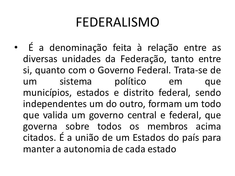 FEDERALISMO É a denominação feita à relação entre as diversas unidades da Federação, tanto entre si, quanto com o Governo Federal. Trata-se de um sist