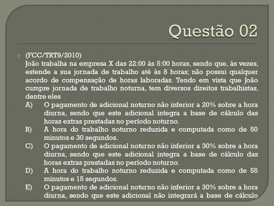  (FCC/TRT9/2010) João trabalha na empresa X das 22:00 às 5:00 horas, sendo que, às vezes, estende a sua jornada de trabalho até às 8 horas; não possu
