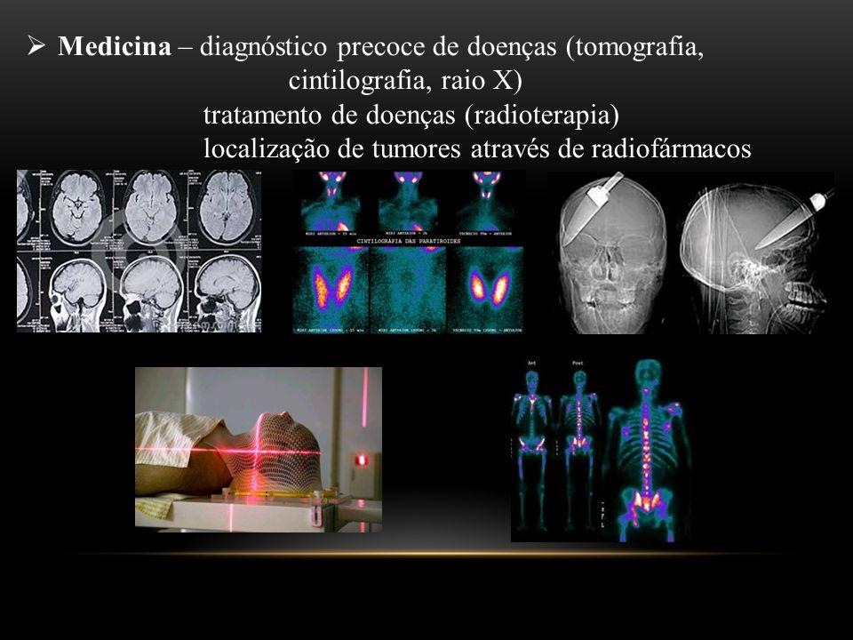  Medicina – diagnóstico precoce de doenças (tomografia, cintilografia, raio X) tratamento de doenças (radioterapia) localização de tumores através de