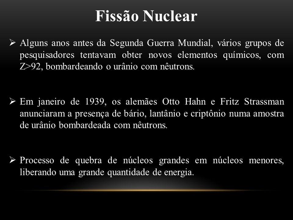 Fissão Nuclear  Alguns anos antes da Segunda Guerra Mundial, vários grupos de pesquisadores tentavam obter novos elementos químicos, com Z>92, bombar