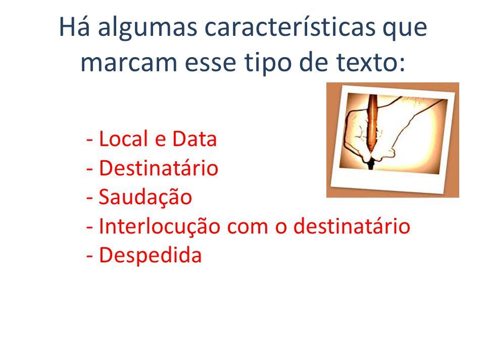Há algumas características que marcam esse tipo de texto: - Local e Data - Destinatário - Saudação - Interlocução com o destinatário - Despedida