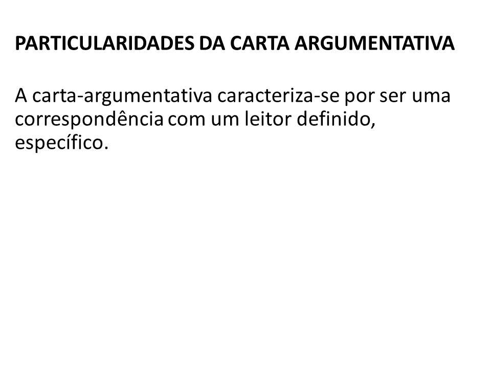 PARTICULARIDADES DA CARTA ARGUMENTATIVA A carta-argumentativa caracteriza-se por ser uma correspondência com um leitor definido, específico.