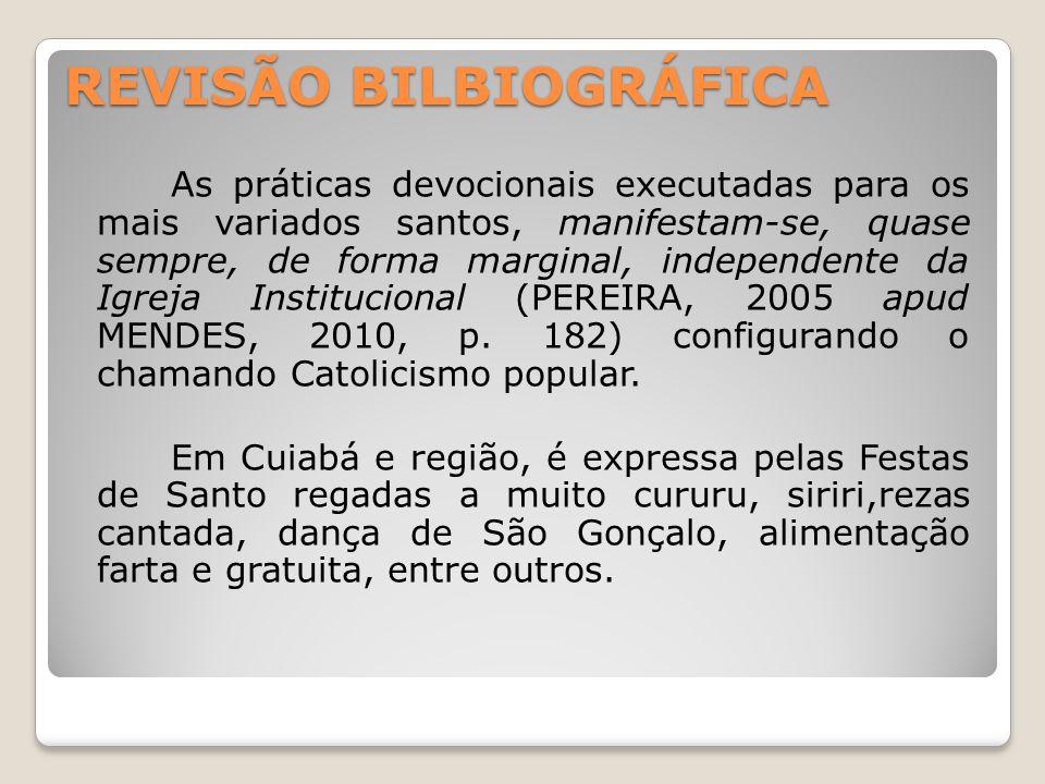 REVISÃO BILBIOGRÁFICA As práticas devocionais executadas para os mais variados santos, manifestam-se, quase sempre, de forma marginal, independente da Igreja Institucional (PEREIRA, 2005 apud MENDES, 2010, p.