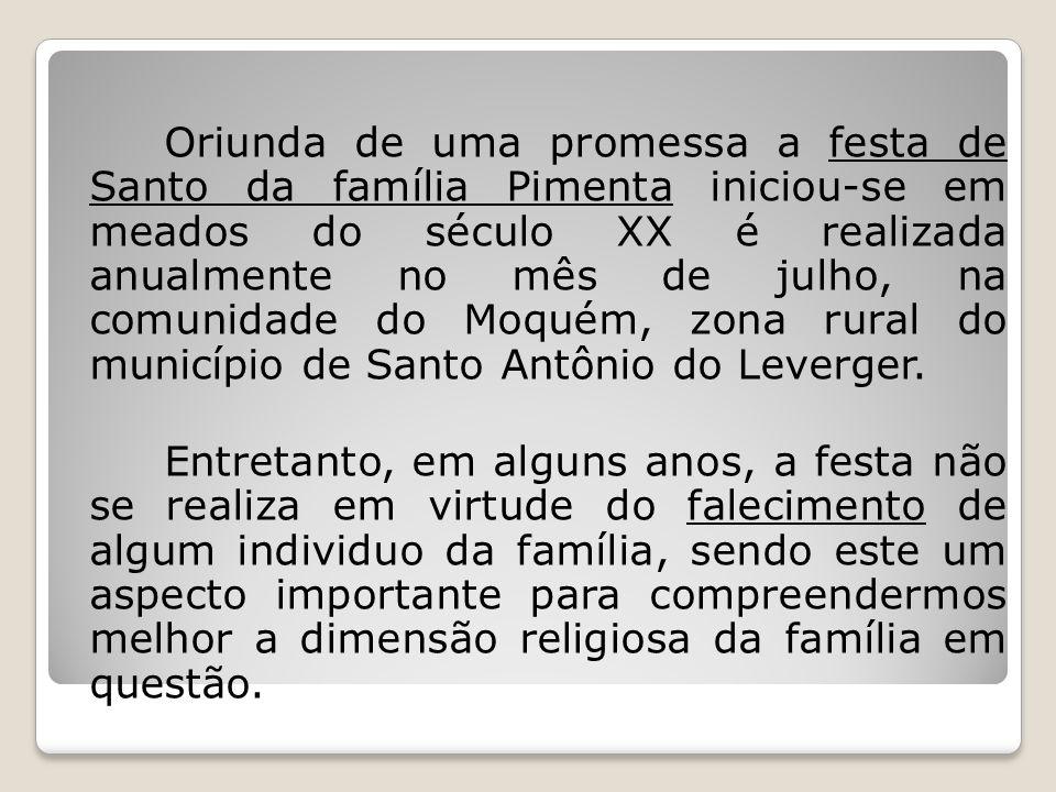 Oriunda de uma promessa a festa de Santo da família Pimenta iniciou-se em meados do século XX é realizada anualmente no mês de julho, na comunidade do Moquém, zona rural do município de Santo Antônio do Leverger.