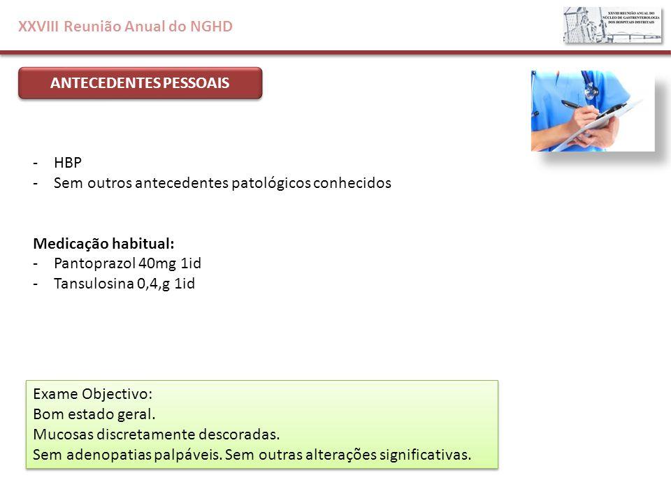 XXVIII Reunião Anual do NGHD ANTECEDENTES PESSOAIS -HBP -Sem outros antecedentes patológicos conhecidos Medicação habitual: -Pantoprazol 40mg 1id -Tan