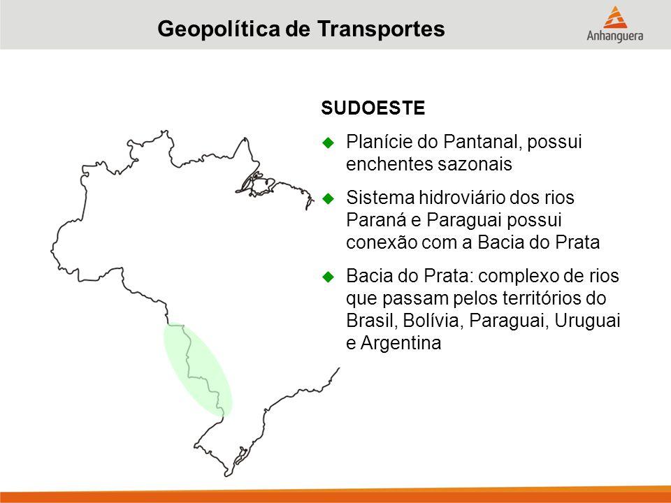 Geopolítica de Transportes SUDOESTE  Planície do Pantanal, possui enchentes sazonais  Sistema hidroviário dos rios Paraná e Paraguai possui conexão com a Bacia do Prata  Bacia do Prata: complexo de rios que passam pelos territórios do Brasil, Bolívia, Paraguai, Uruguai e Argentina
