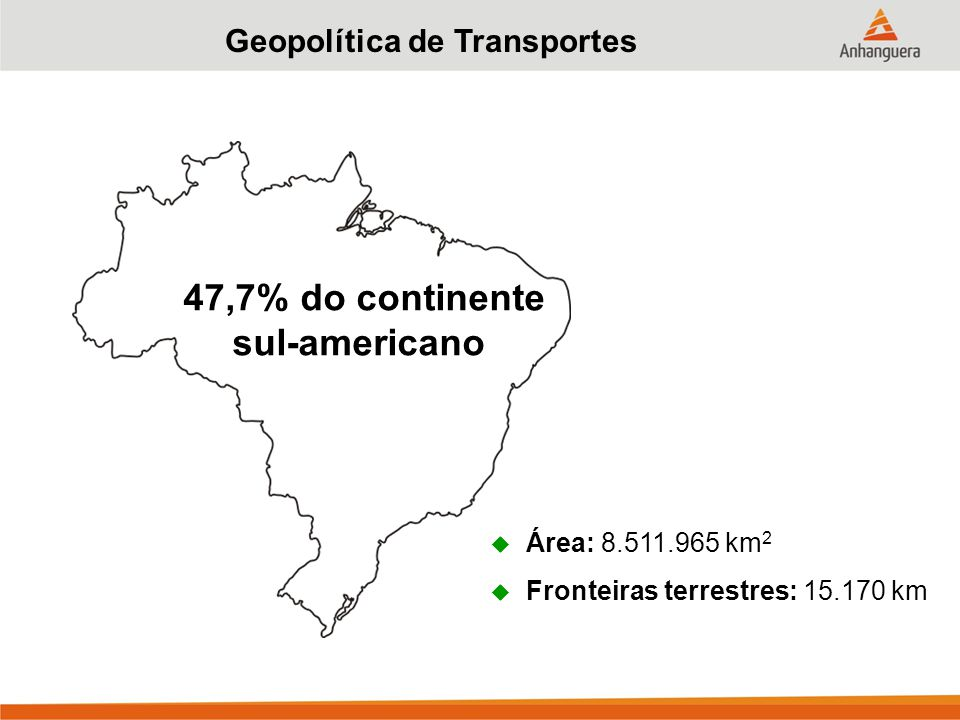 Geopolítica de Transportes  Área: 8.511.965 km 2  Fronteiras terrestres: 15.170 km 47,7% do continente sul-americano