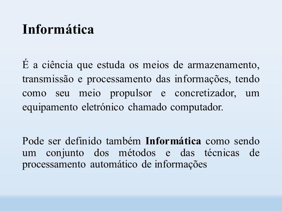 Informática É a ciência que estuda os meios de armazenamento, transmissão e processamento das informações, tendo como seu meio propulsor e concretizador, um equipamento eletrónico chamado computador.