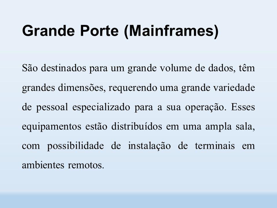 Grande Porte (Mainframes) São destinados para um grande volume de dados, têm grandes dimensões, requerendo uma grande variedade de pessoal especializado para a sua operação.