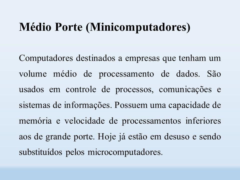 Médio Porte (Minicomputadores) Computadores destinados a empresas que tenham um volume médio de processamento de dados.