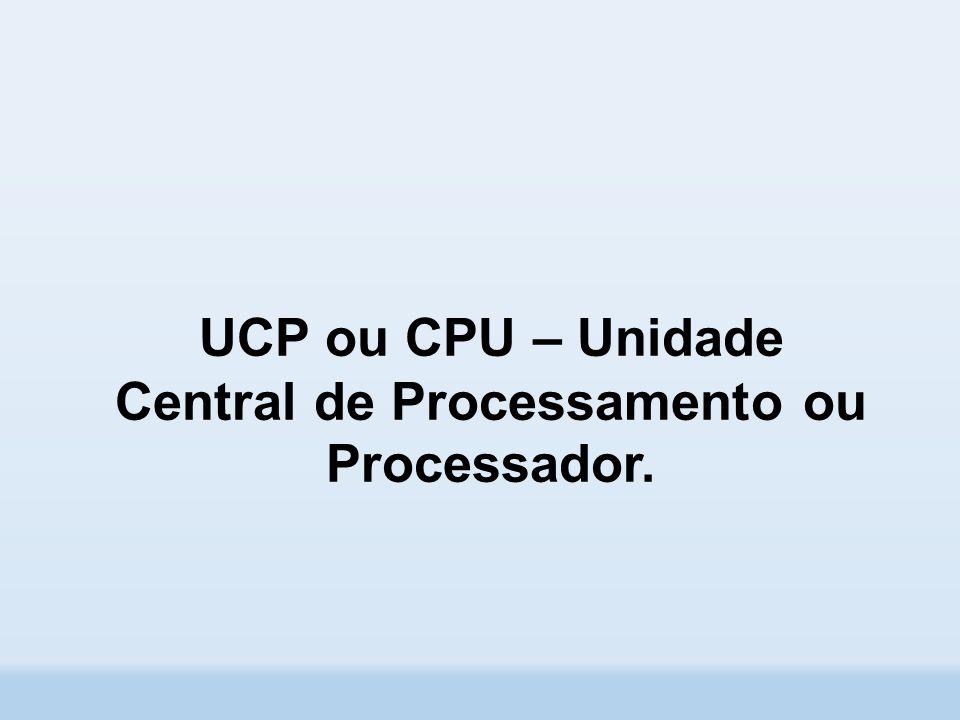 UCP ou CPU – Unidade Central de Processamento ou Processador.