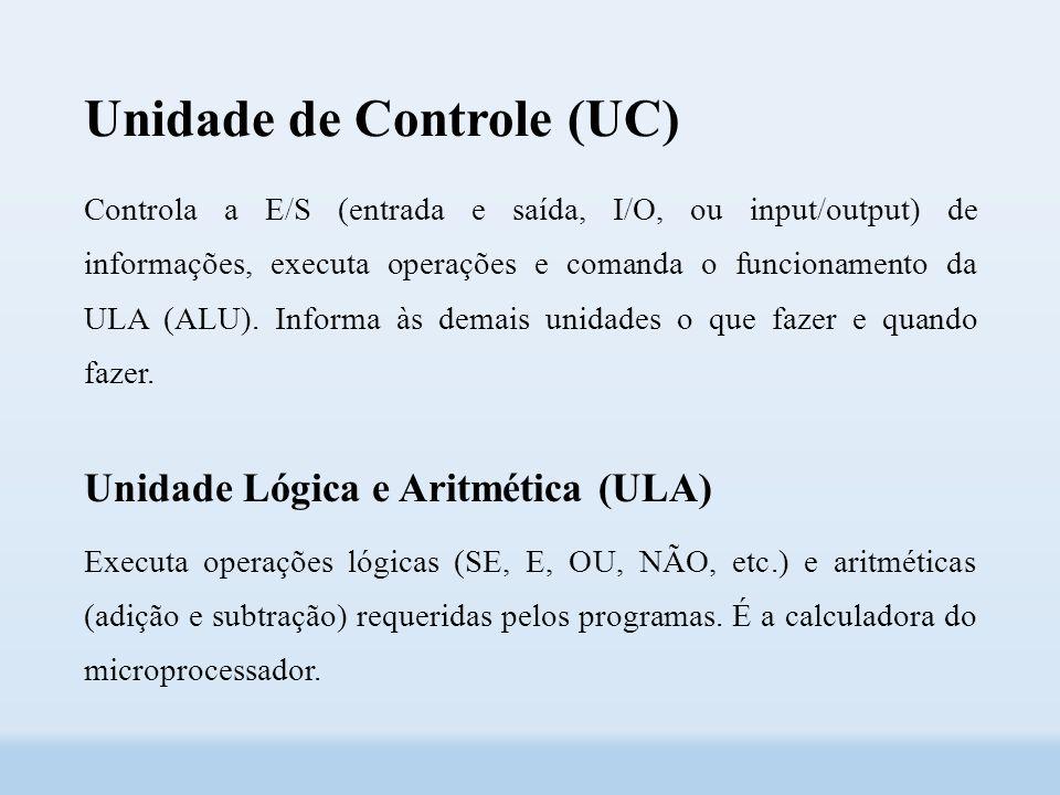 Unidade de Controle (UC) Controla a E/S (entrada e saída, I/O, ou input/output) de informações, executa operações e comanda o funcionamento da ULA (ALU).