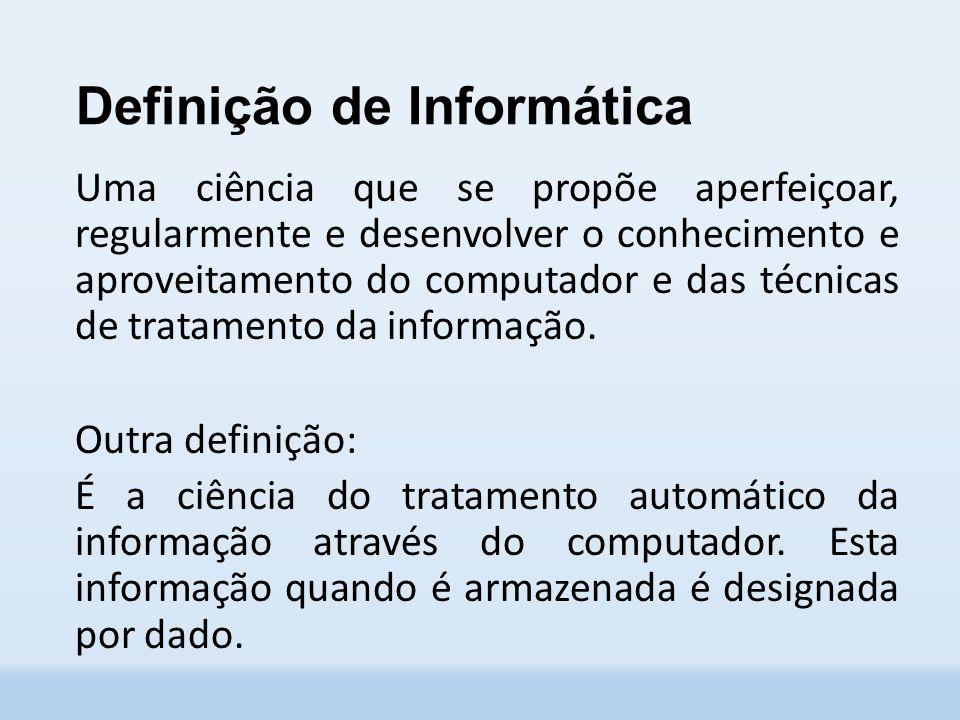 Definição de Informática Uma ciência que se propõe aperfeiçoar, regularmente e desenvolver o conhecimento e aproveitamento do computador e das técnicas de tratamento da informação.