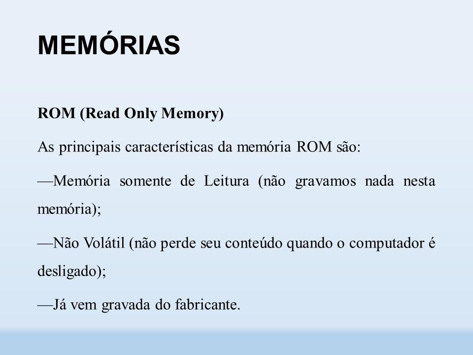 MEMÓRIAS ROM (Read Only Memory) As principais características da memória ROM são: ––Memória somente de Leitura (não gravamos nada nesta memória); ––Não Volátil (não perde seu conteúdo quando o computador é desligado); ––Já vem gravada do fabricante.