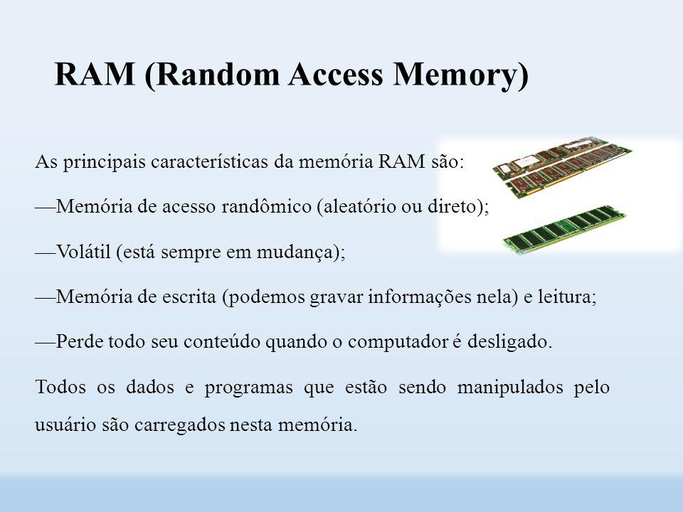 RAM (Random Access Memory) As principais características da memória RAM são: ––Memória de acesso randômico (aleatório ou direto); ––Volátil (está sempre em mudança); ––Memória de escrita (podemos gravar informações nela) e leitura; ––Perde todo seu conteúdo quando o computador é desligado.