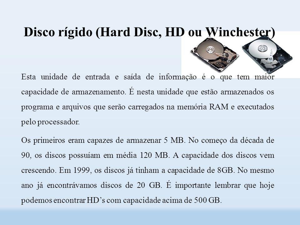 Disco rígido (Hard Disc, HD ou Winchester) Esta unidade de entrada e saída de informação é o que tem maior capacidade de armazenamento.