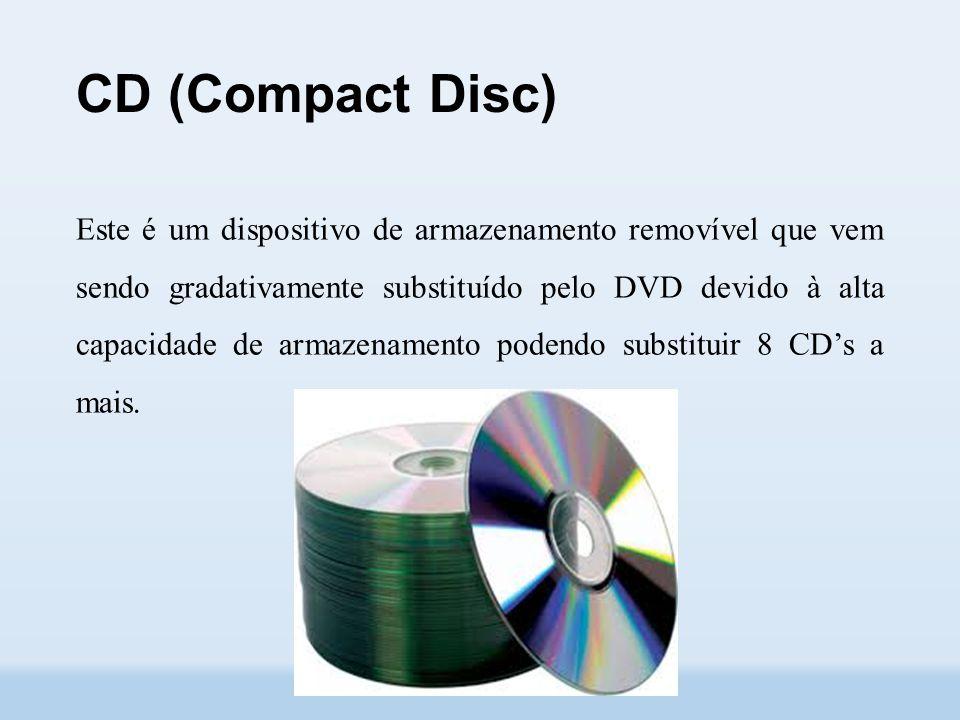 CD (Compact Disc) Este é um dispositivo de armazenamento removível que vem sendo gradativamente substituído pelo DVD devido à alta capacidade de armazenamento podendo substituir 8 CD's a mais.
