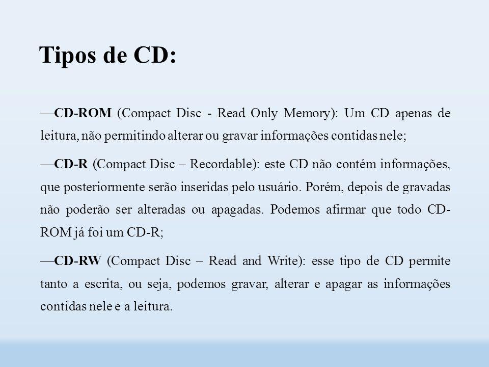 Tipos de CD: ––CD-ROM (Compact Disc - Read Only Memory): Um CD apenas de leitura, não permitindo alterar ou gravar informações contidas nele; ––CD-R (Compact Disc – Recordable): este CD não contém informações, que posteriormente serão inseridas pelo usuário.