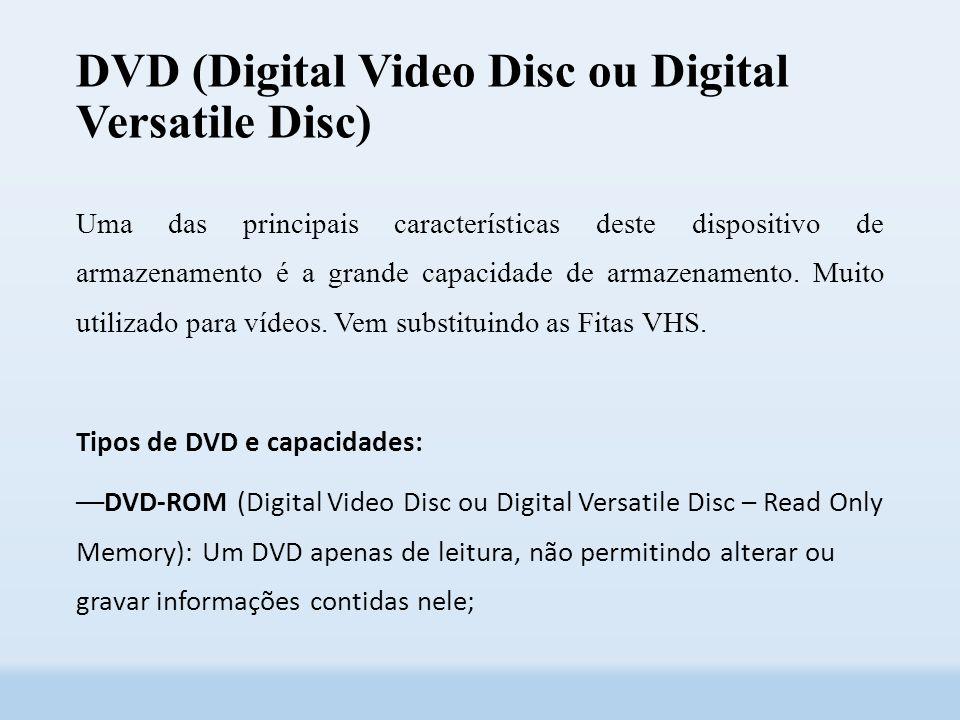 DVD (Digital Video Disc ou Digital Versatile Disc) Uma das principais características deste dispositivo de armazenamento é a grande capacidade de armazenamento.