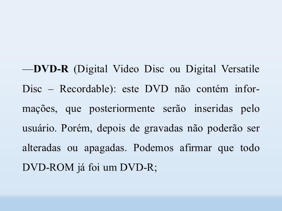 ––DVD-R (Digital Video Disc ou Digital Versatile Disc – Recordable): este DVD não contém infor mações, que posteriormente serão inseridas pelo usuário.