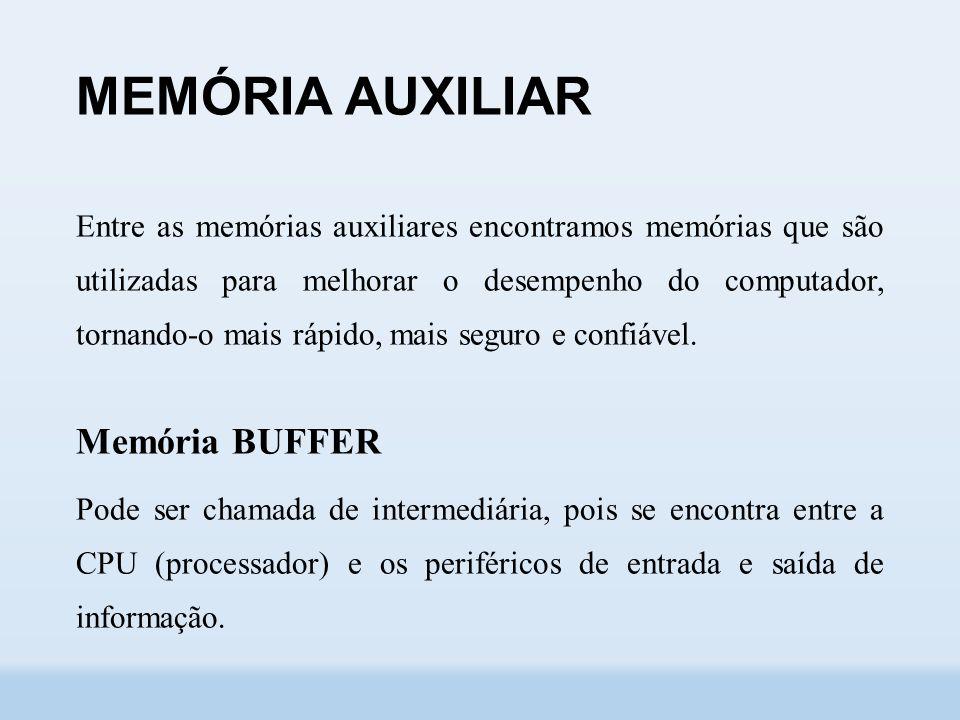 MEMÓRIA AUXILIAR Entre as memórias auxiliares encontramos memórias que são utilizadas para melhorar o desempenho do computador, tornando-o mais rápido, mais seguro e confiável.