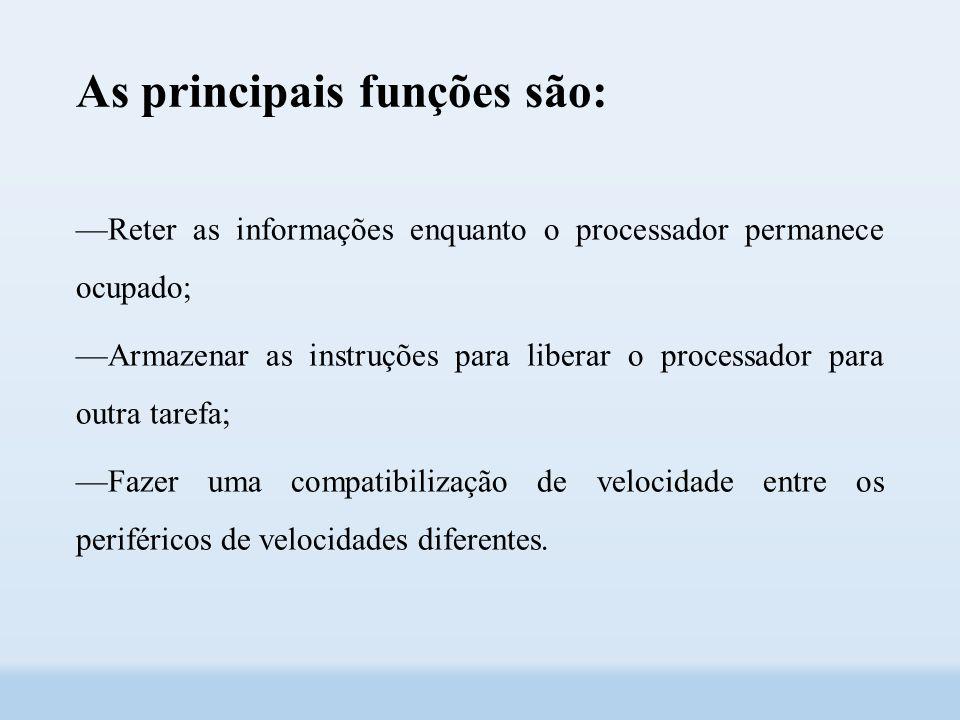 As principais funções são: ––Reter as informações enquanto o processador permanece ocupado; ––Armazenar as instruções para liberar o processador para outra tarefa; ––Fazer uma compatibilização de velocidade entre os periféricos de velocidades diferentes.