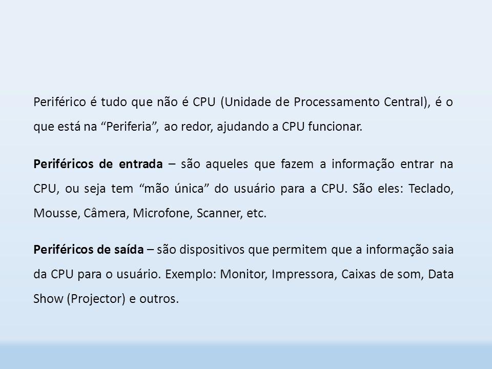 Periférico é tudo que não é CPU (Unidade de Processamento Central), é o que está na Periferia , ao redor, ajudando a CPU funcionar.