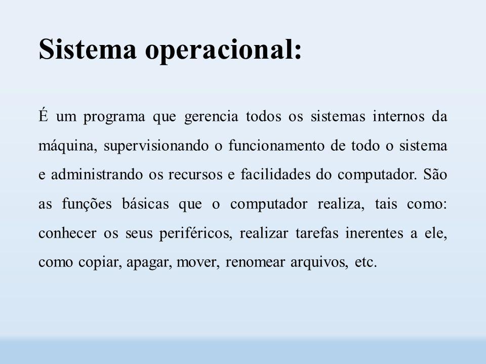 Sistema operacional: É um programa que gerencia todos os sistemas internos da máquina, supervisionando o funcionamento de todo o sistema e administrando os recursos e facilidades do computador.