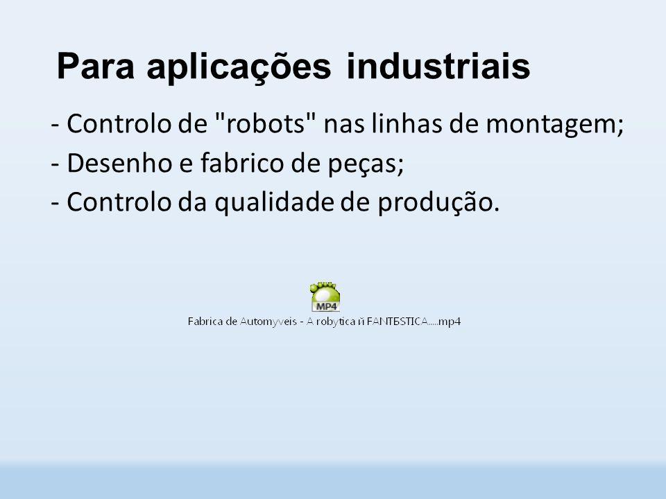 Para aplicações industriais - Controlo de robots nas linhas de montagem; - Desenho e fabrico de peças; - Controlo da qualidade de produção.
