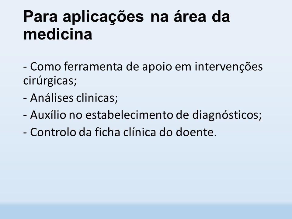 Para aplicações na área da medicina - Como ferramenta de apoio em intervenções cirúrgicas; - Análises clinicas; - Auxílio no estabelecimento de diagnósticos; - Controlo da ficha clínica do doente.