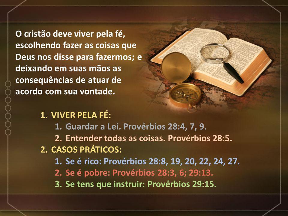1.VIVER PELA FÉ: 1.Guardar a Lei. Provérbios 28:4, 7, 9. 2.Entender todas as coisas. Provérbios 28:5. 2.CASOS PRÁTICOS: 1.Se é rico: Provérbios 28:8,