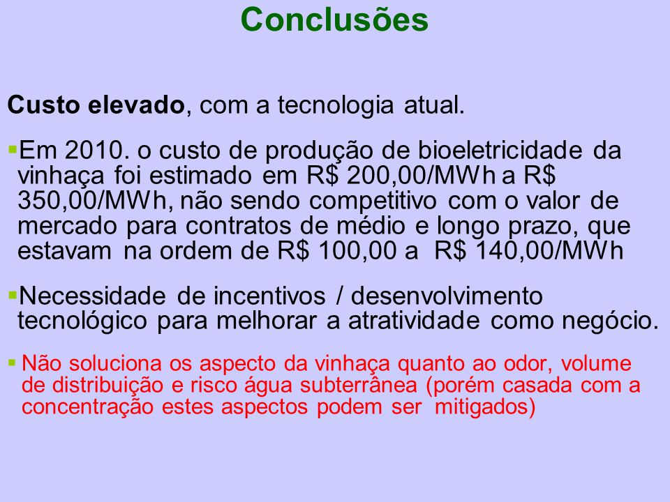 Custo elevado, com a tecnologia atual.  Em 2010. o custo de produção de bioeletricidade da vinhaça foi estimado em R$ 200,00/MWh a R$ 350,00/MWh, não