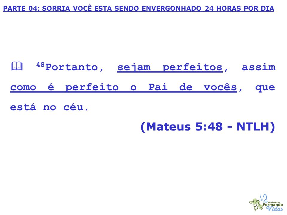 PARTE 04: SORRIA VOCÊ ESTA SENDO ENVERGONHADO 24 HORAS POR DIA  48 Portanto, sejam perfeitos, assim como é perfeito o Pai de vocês, que está no céu.