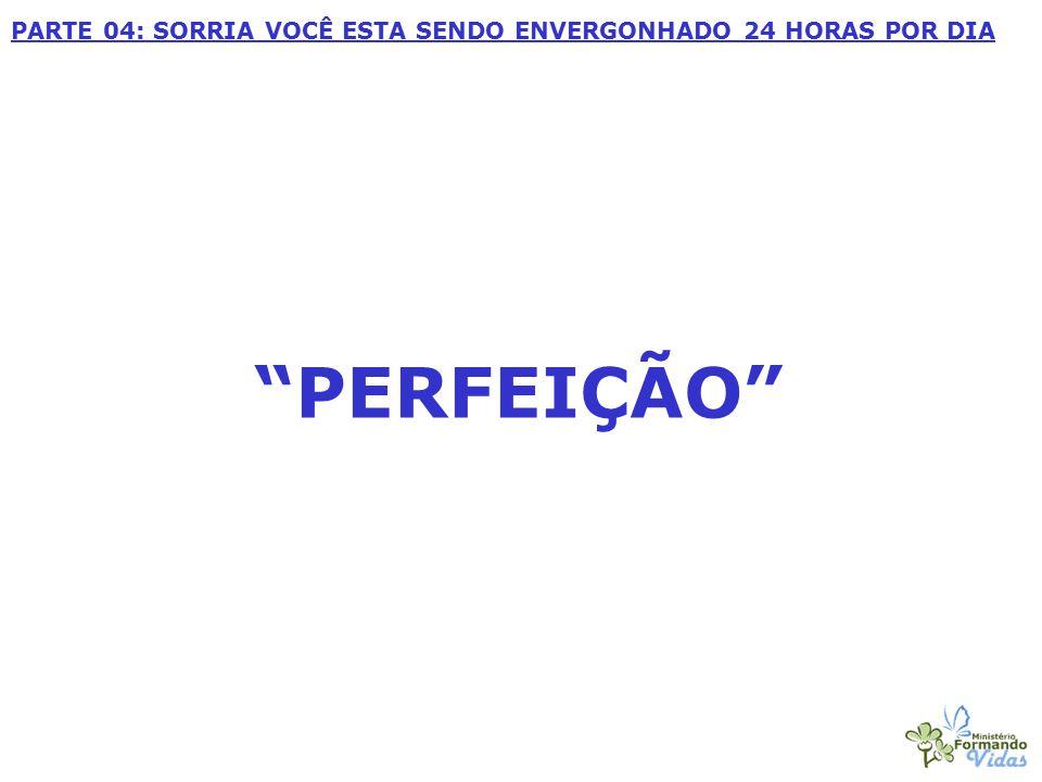"""""""PERFEIÇÃO"""" PARTE 04: SORRIA VOCÊ ESTA SENDO ENVERGONHADO 24 HORAS POR DIA"""