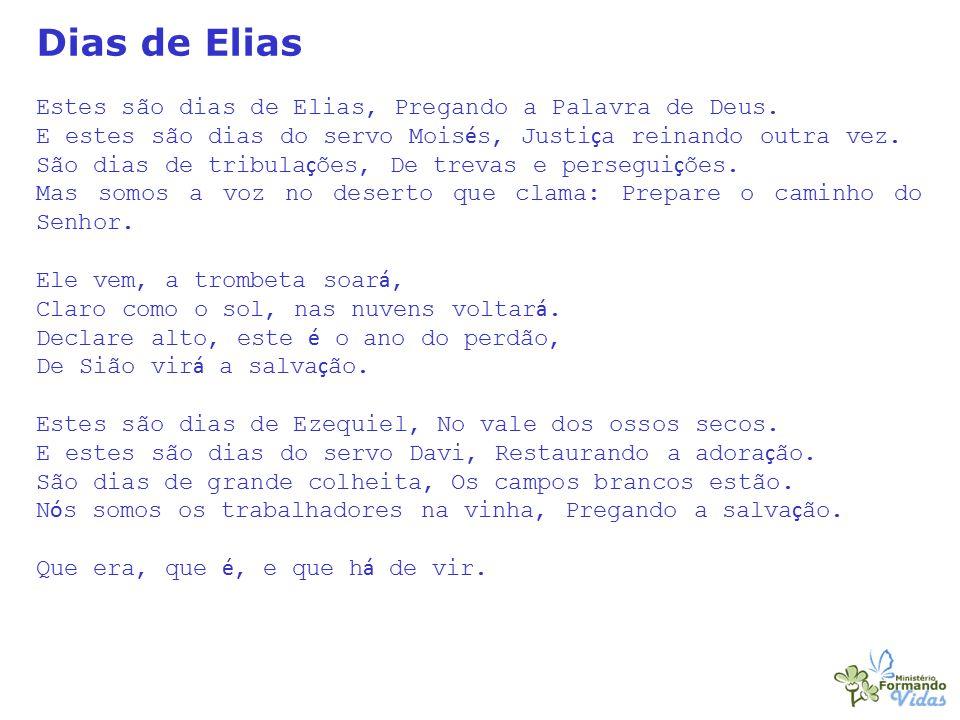 Dias de Elias Estes são dias de Elias, Pregando a Palavra de Deus. E estes são dias do servo Mois é s, Justi ç a reinando outra vez. São dias de tribu
