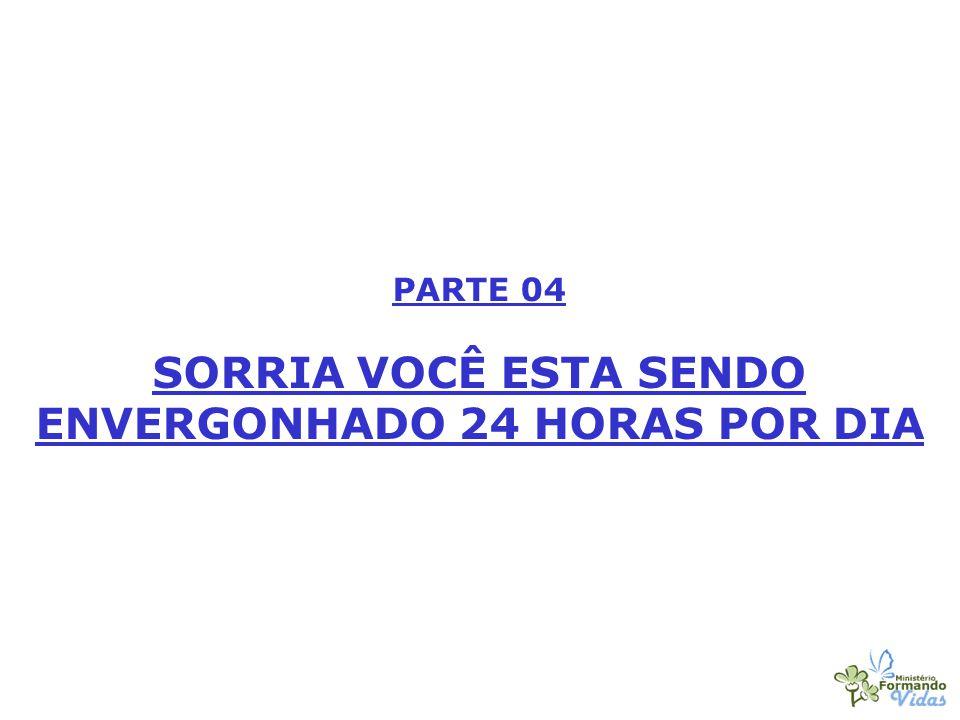 PARTE 04 SORRIA VOCÊ ESTA SENDO ENVERGONHADO 24 HORAS POR DIA