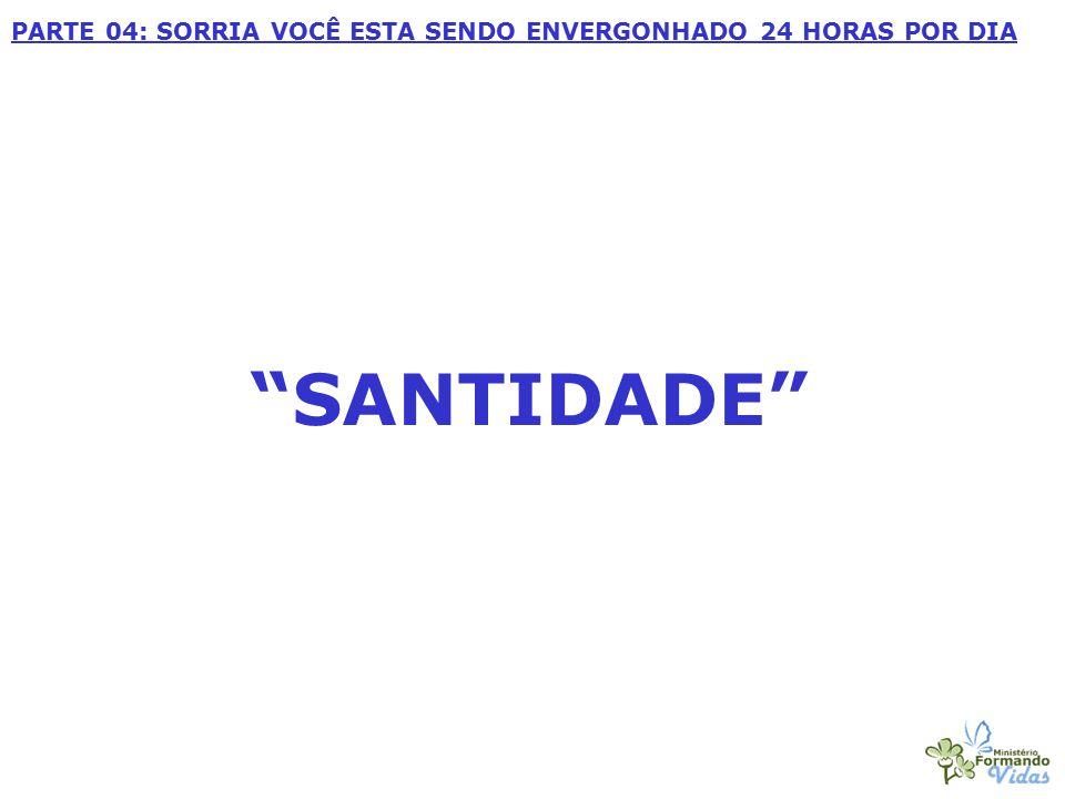 """""""SANTIDADE"""" PARTE 04: SORRIA VOCÊ ESTA SENDO ENVERGONHADO 24 HORAS POR DIA"""