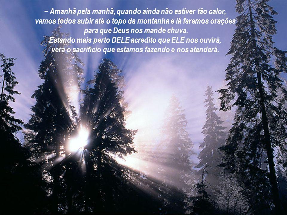 − Amanhã pela manhã, quando ainda não estiver tão calor, vamos todos subir até o topo da montanha e lá faremos orações para que Deus nos mande chuva.