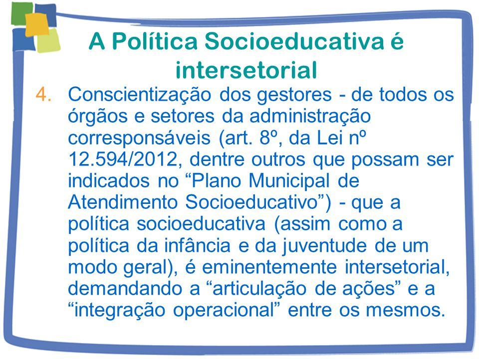 A Política Socioeducativa é intersetorial 4.Conscientização dos gestores - de todos os órgãos e setores da administração corresponsáveis (art.