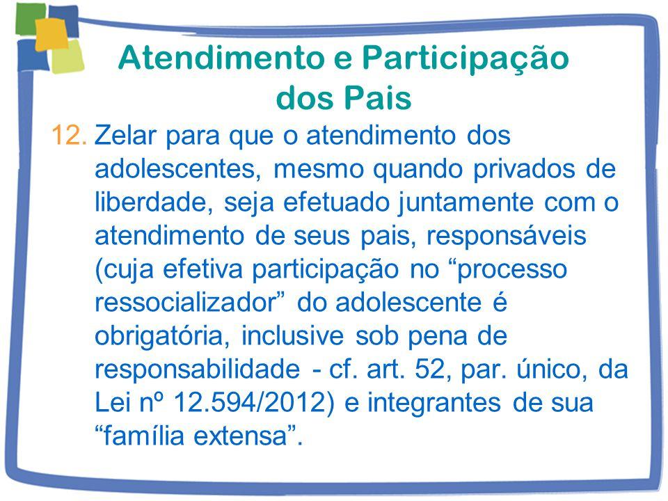 Atendimento e Participação dos Pais 12.Zelar para que o atendimento dos adolescentes, mesmo quando privados de liberdade, seja efetuado juntamente com o atendimento de seus pais, responsáveis (cuja efetiva participação no processo ressocializador do adolescente é obrigatória, inclusive sob pena de responsabilidade - cf.