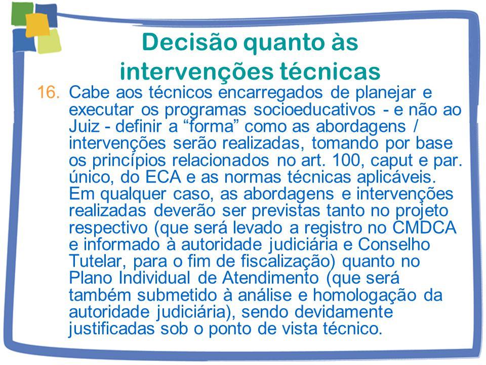 Decisão quanto às intervenções técnicas 16.Cabe aos técnicos encarregados de planejar e executar os programas socioeducativos - e não ao Juiz - definir a forma como as abordagens / intervenções serão realizadas, tomando por base os princípios relacionados no art.