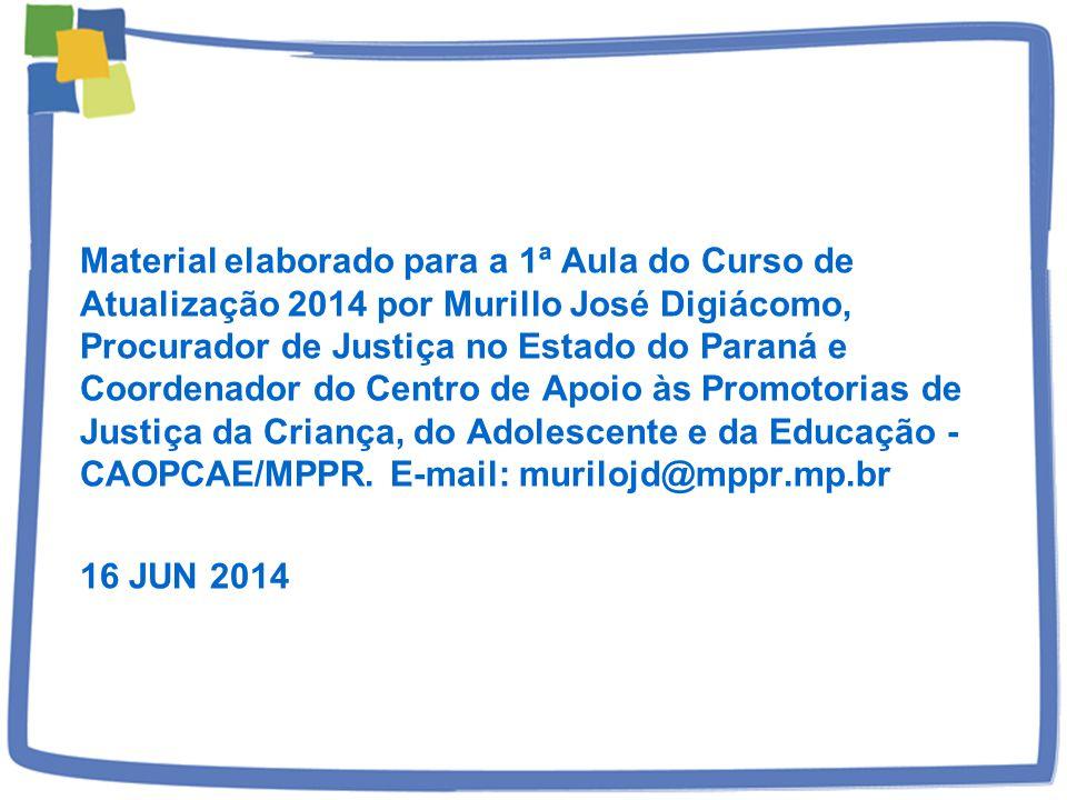 Material elaborado para a 1ª Aula do Curso de Atualização 2014 por Murillo José Digiácomo, Procurador de Justiça no Estado do Paraná e Coordenador do Centro de Apoio às Promotorias de Justiça da Criança, do Adolescente e da Educação - CAOPCAE/MPPR.
