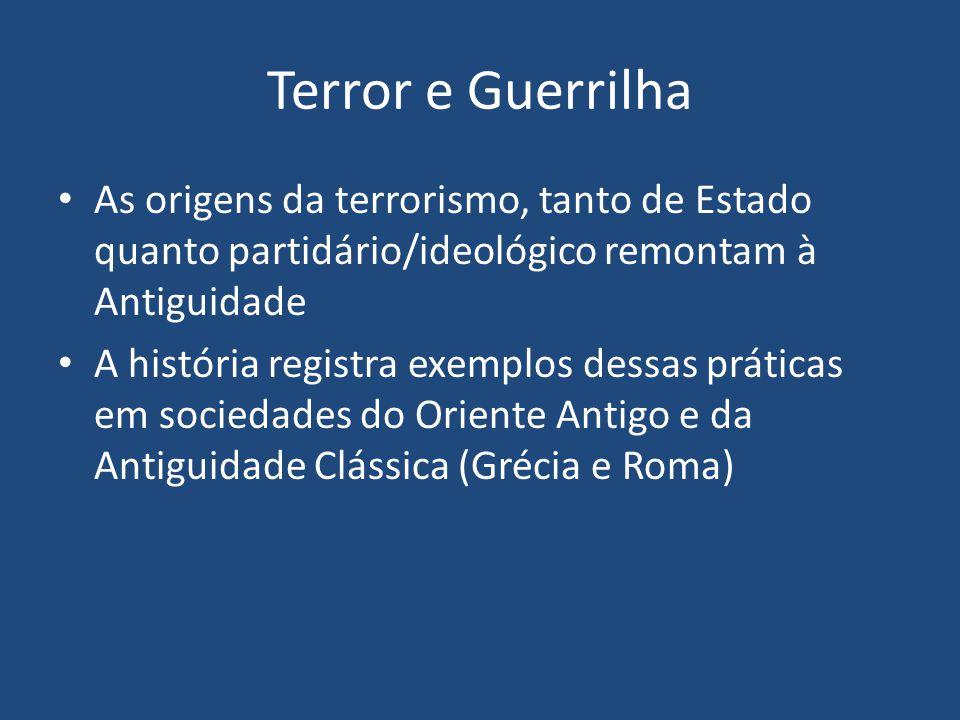 Terror e Guerrilha As origens da terrorismo, tanto de Estado quanto partidário/ideológico remontam à Antiguidade A história registra exemplos dessas práticas em sociedades do Oriente Antigo e da Antiguidade Clássica (Grécia e Roma)