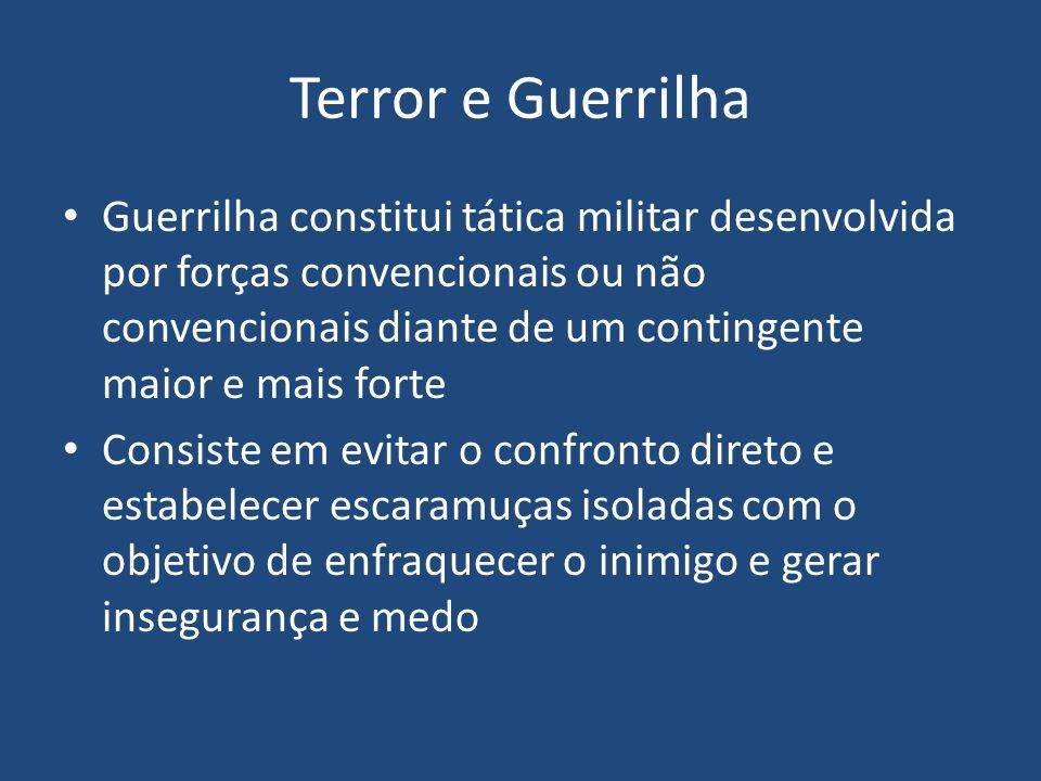 Terror e Guerrilha Guerrilha constitui tática militar desenvolvida por forças convencionais ou não convencionais diante de um contingente maior e mais forte Consiste em evitar o confronto direto e estabelecer escaramuças isoladas com o objetivo de enfraquecer o inimigo e gerar insegurança e medo